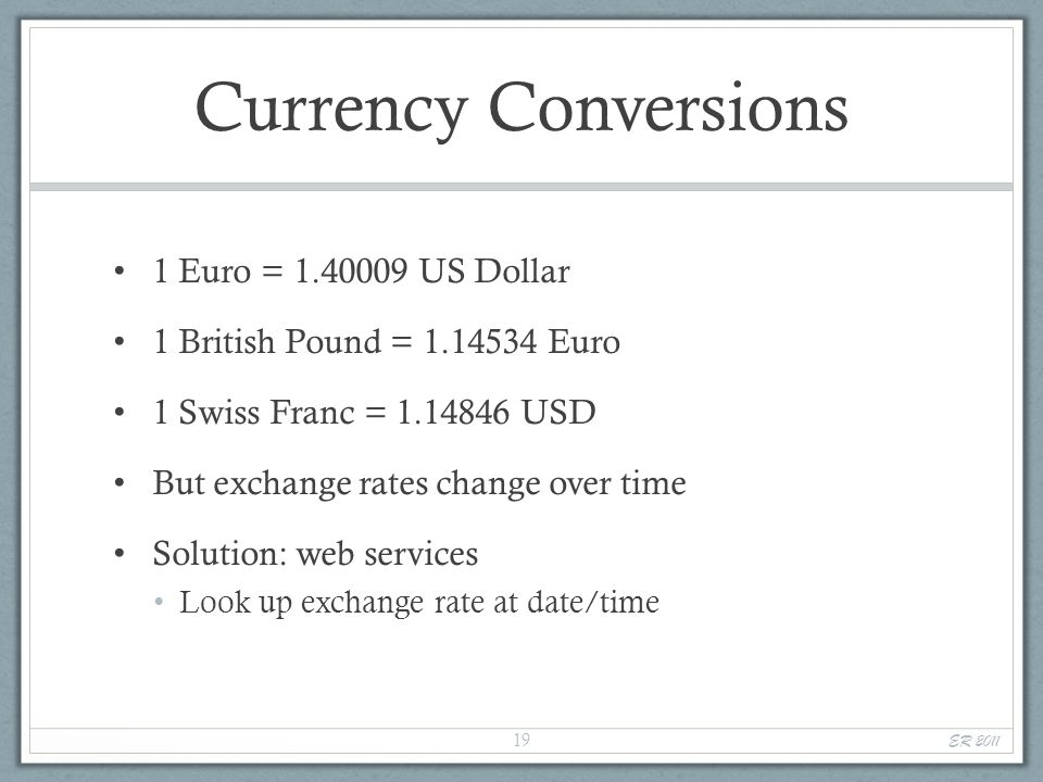 Currency Conversions 1 Euro = 1.40009 US Dollar 1 British Pound = 1.14534 Euro 1 Swiss Franc = 1.14846 USD But exchange rates change over time Solution: web services Look up exchange rate at date/time ER 2011 19