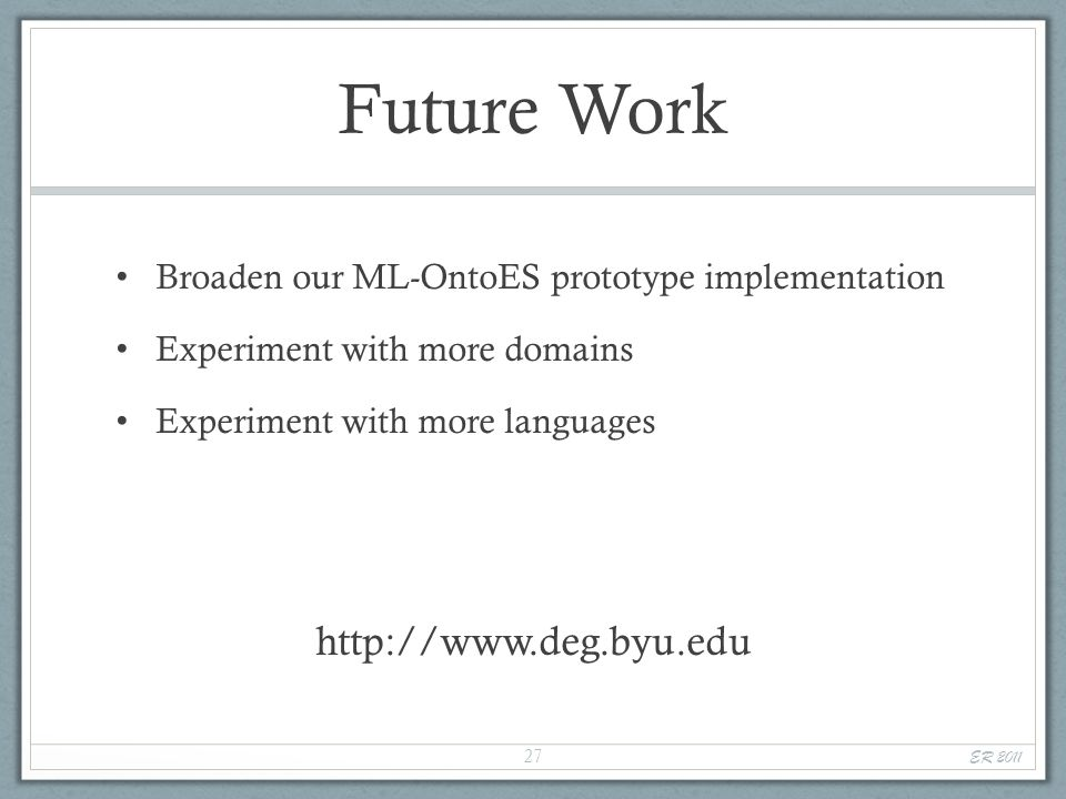 Future Work Broaden our ML-OntoES prototype implementation Experiment with more domains Experiment with more languages http://www.deg.byu.edu ER 2011 27