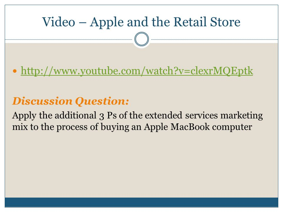 Video – Apple and the Retail Store http://www.youtube.com/watch?v=clexrMQEptk Discussion Question: Apply the additional 3 Ps of the extended services