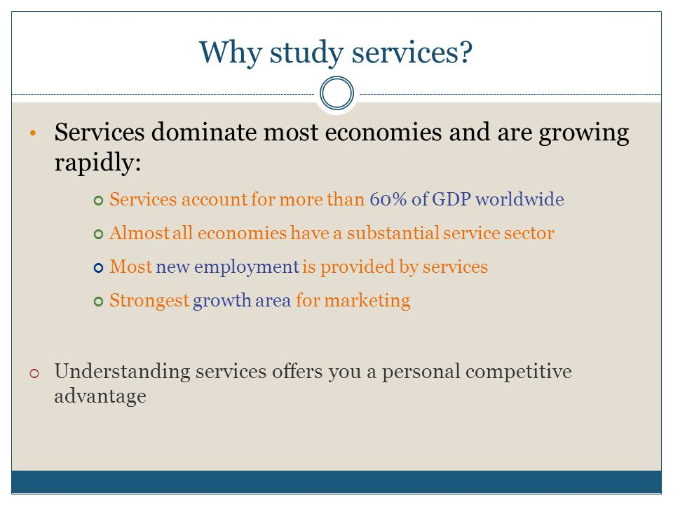 Why study services? Services dominate most economies and are growing rapidly: Services account for more than 60% of GDP worldwide Almost all economies