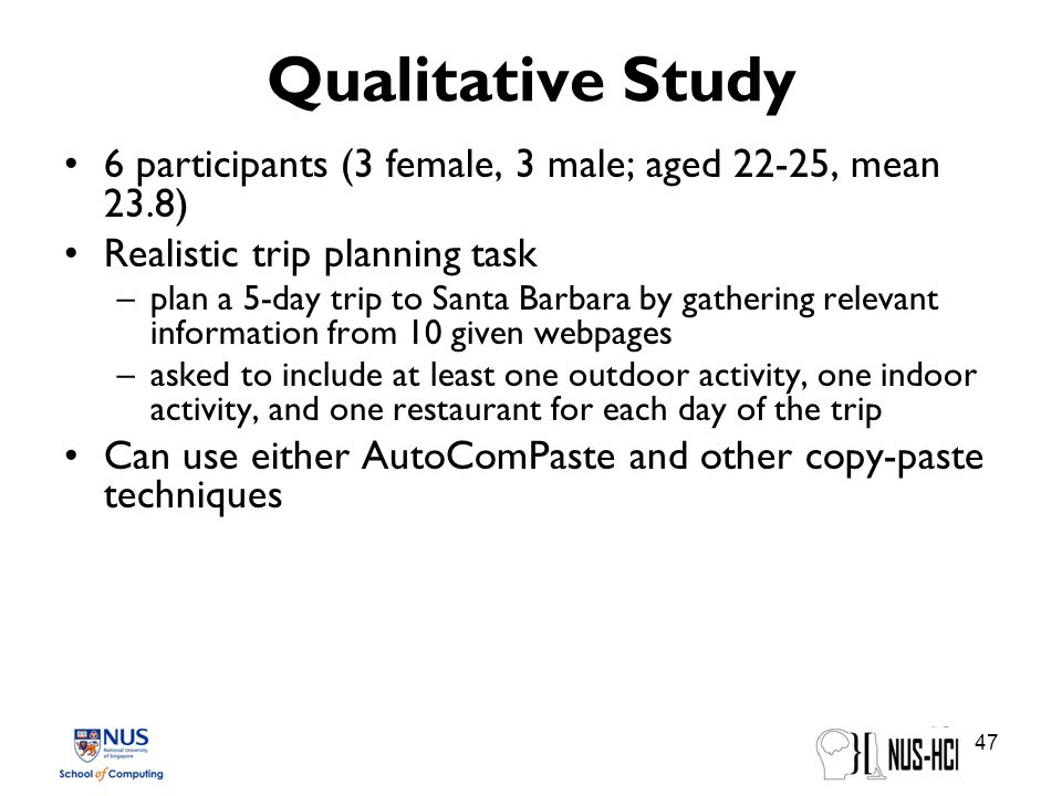 Qualitative Study 6 participants (3 female, 3 male; aged 22-25, mean 23.8) Realistic trip planning task –plan a 5-day trip to Santa Barbara by gathering relevant information from 10 given webpages –asked to include at least one outdoor activity, one indoor activity, and one restaurant for each day of the trip Can use either AutoComPaste and other copy-paste techniques 47
