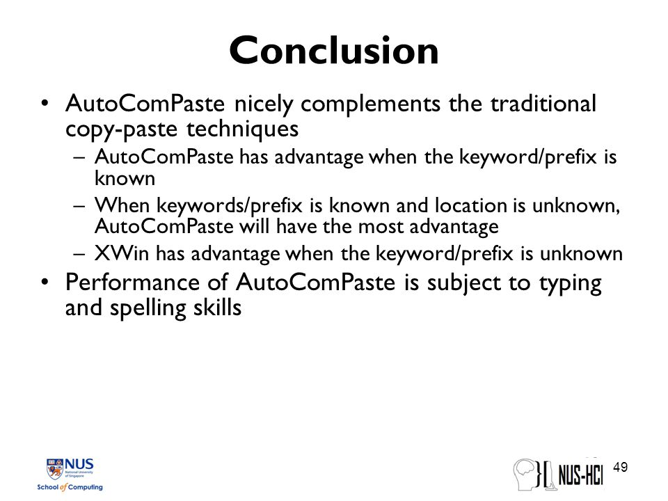 Conclusion AutoComPaste nicely complements the traditional copy-paste techniques –AutoComPaste has advantage when the keyword/prefix is known –When keywords/prefix is known and location is unknown, AutoComPaste will have the most advantage –XWin has advantage when the keyword/prefix is unknown Performance of AutoComPaste is subject to typing and spelling skills 49