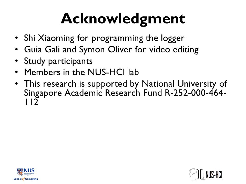 Acknowledgment Shi Xiaoming for programming the logger Guia Gali and Symon Oliver for video editing Study participants Members in the NUS-HCI lab This research is supported by National University of Singapore Academic Research Fund R-252-000-464- 112