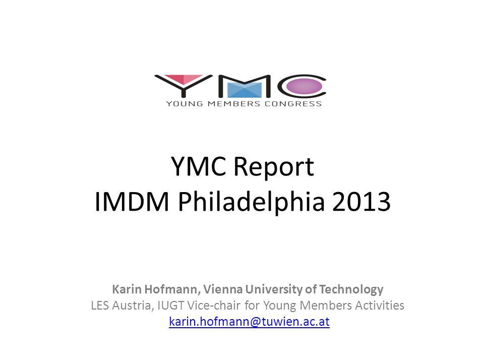 YMC Report IMDM Philadelphia 2013 Karin Hofmann, Vienna University of Technology LES Austria, IUGT Vice-chair for Young Members Activities karin.hofmann@tuwien.ac.at