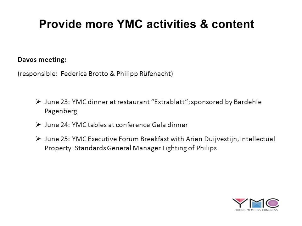 Provide more YMC activities & content Davos meeting: (responsible: Federica Brotto & Philipp Rüfenacht) June 23: YMC dinner at restaurant Extrablatt; sponsored by Bardehle Pagenberg June 24: YMC tables at conference Gala dinner June 25: YMC Executive Forum Breakfast with Arian Duijvestijn, Intellectual Property Standards General Manager Lighting of Philips