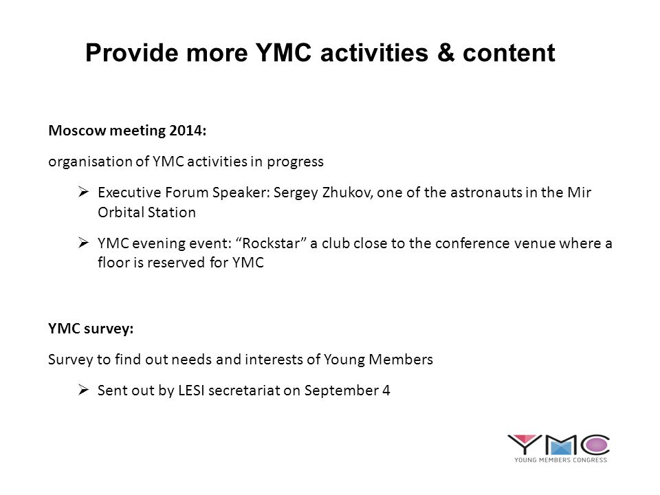 Provide more YMC activities & content Moscow meeting 2014: organisation of YMC activities in progress Executive Forum Speaker: Sergey Zhukov, one of the astronauts in the Mir Orbital Station YMC evening event: Rockstar a club close to the conference venue where a floor is reserved for YMC YMC survey: Survey to find out needs and interests of Young Members Sent out by LESI secretariat on September 4