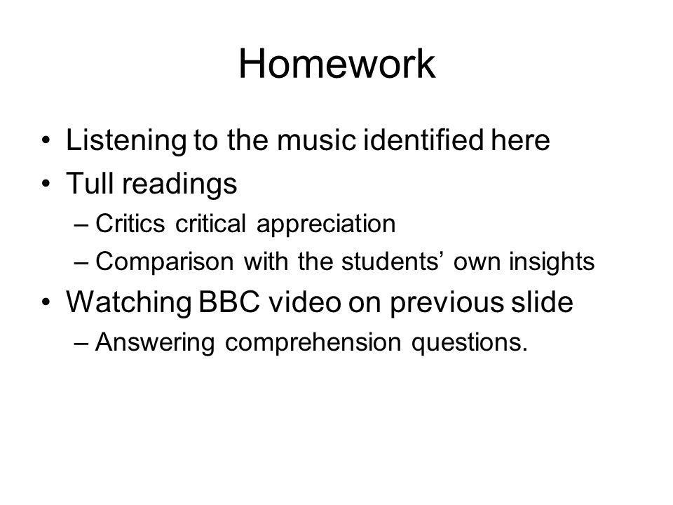Homework Listening to the music identified here Tull readings –Critics critical appreciation –Comparison with the students own insights Watching BBC video on previous slide –Answering comprehension questions.
