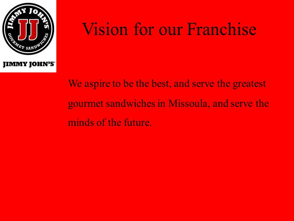 Vision for our Franchise We aspire to be the best, and serve the greatest gourmet sandwiches in Missoula, and serve the minds of the future.