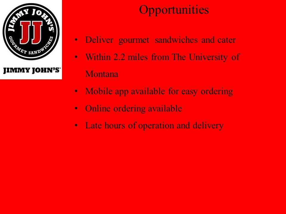 Opportunities Offer coupons to the customers for discounts that are geared towards low volume days Partner with the University to sell Jimmy Johns sandwiches for lunches and dinner at the school Be a team sponsor for the Grizzly football team to receive recognition