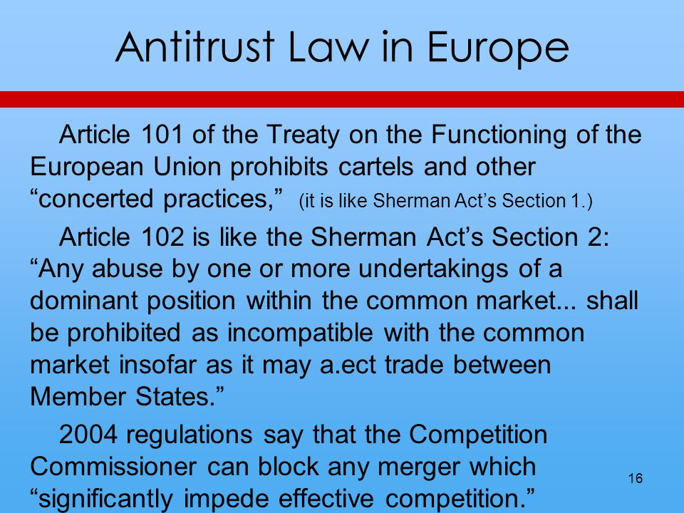 Antitrust Law in Europe Article 101 of the Treaty on the Functioning of the European Union prohibits cartels and other concerted practices, (it is like Sherman Acts Section 1.) Article 102 is like the Sherman Acts Section 2: Any abuse by one or more undertakings of a dominant position within the common market...