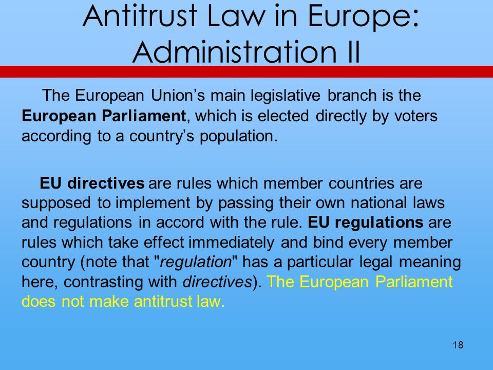 Antitrust Law in Europe: Administration II The European Unions main legislative branch is the European Parliament, which is elected directly by voters according to a countrys population.