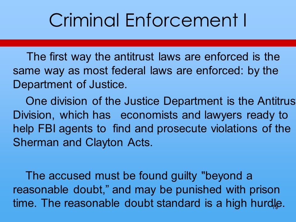 Criminal Enforcement I The first way the antitrust laws are enforced is the same way as most federal laws are enforced: by the Department of Justice.