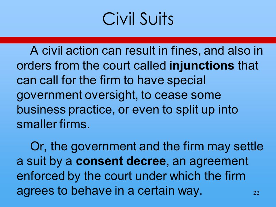 Civil Suits A civil action can result in fines, and also in orders from the court called injunctions that can call for the firm to have special government oversight, to cease some business practice, or even to split up into smaller firms.