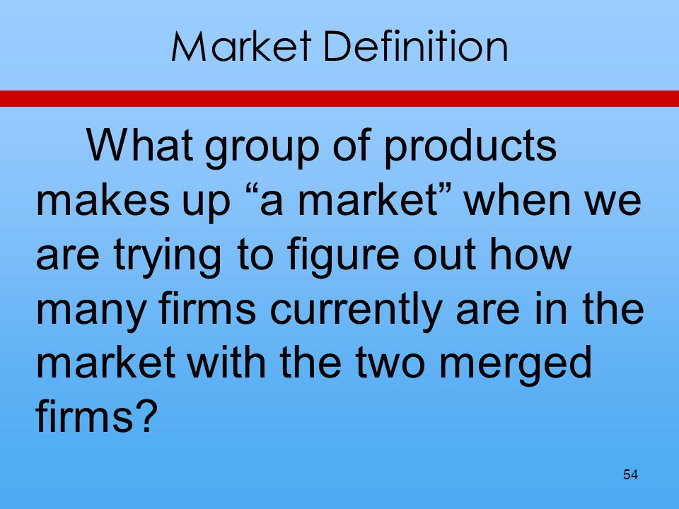 Market Definition What group of products makes up a market when we are trying to figure out how many firms currently are in the market with the two merged firms.