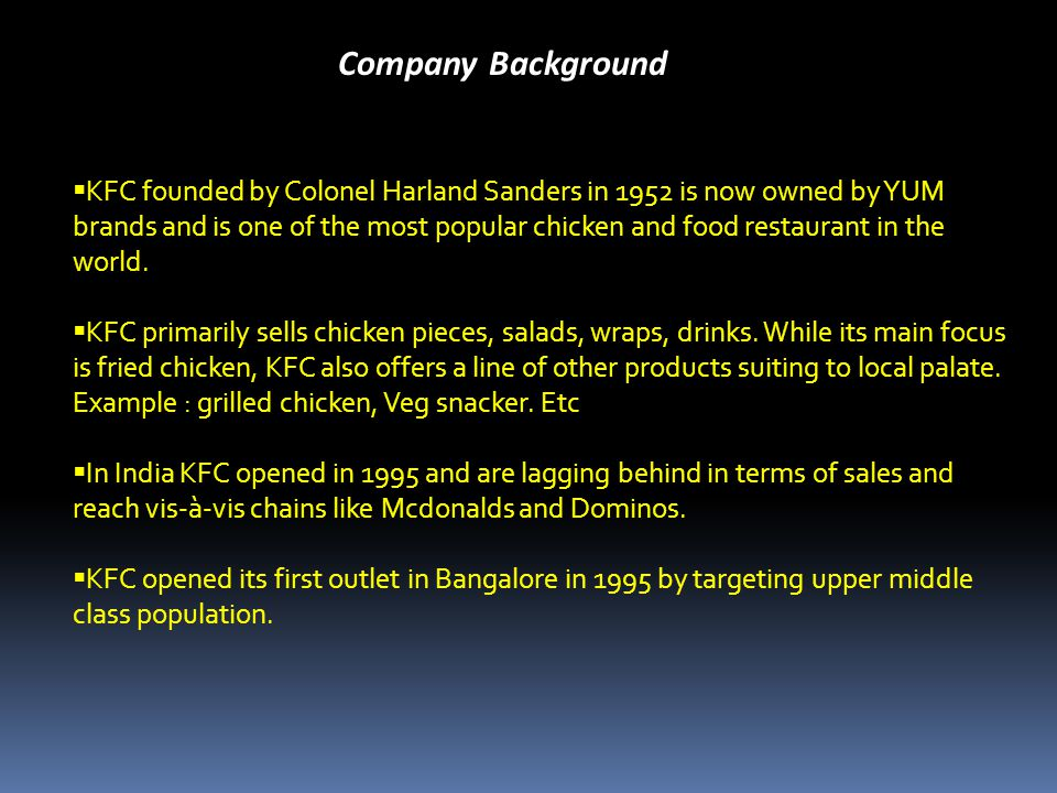 Company Background KFC founded by Colonel Harland Sanders in 1952 is now owned by YUM brands and is one of the most popular chicken and food restaurant in the world.