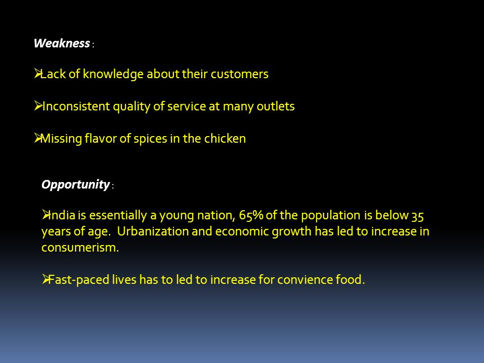 Weakness : Lack of knowledge about their customers Inconsistent quality of service at many outlets Missing flavor of spices in the chicken Opportunity