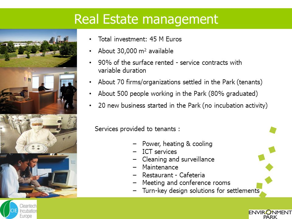 Real Estate management Total investment: 45 M Euros About 30,000 m 2 available 90% of the surface rented - service contracts with variable duration About 70 firms/organizations settled in the Park (tenants) About 500 people working in the Park (80% graduated) 20 new business started in the Park (no incubation activity) Services provided to tenants : – Power, heating & cooling – ICT services – Cleaning and surveillance – Maintenance – Restaurant - Cafeteria – Meeting and conference rooms – Turn-key design solutions for settlements