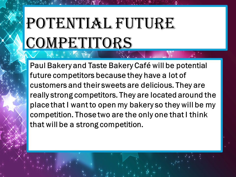 POTENTIAL FUTURE COMPETITORS Paul Bakery and Taste Bakery Café will be potential future competitors because they have a lot of customers and their swe