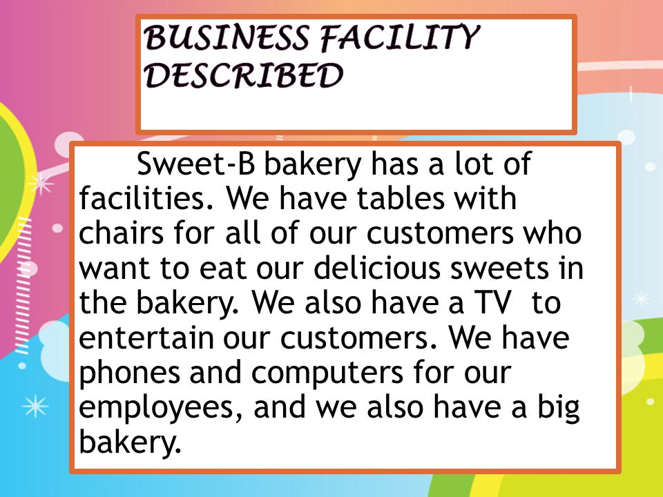 Sweet-B bakery has a lot of facilities. We have tables with chairs for all of our customers who want to eat our delicious sweets in the bakery. We als