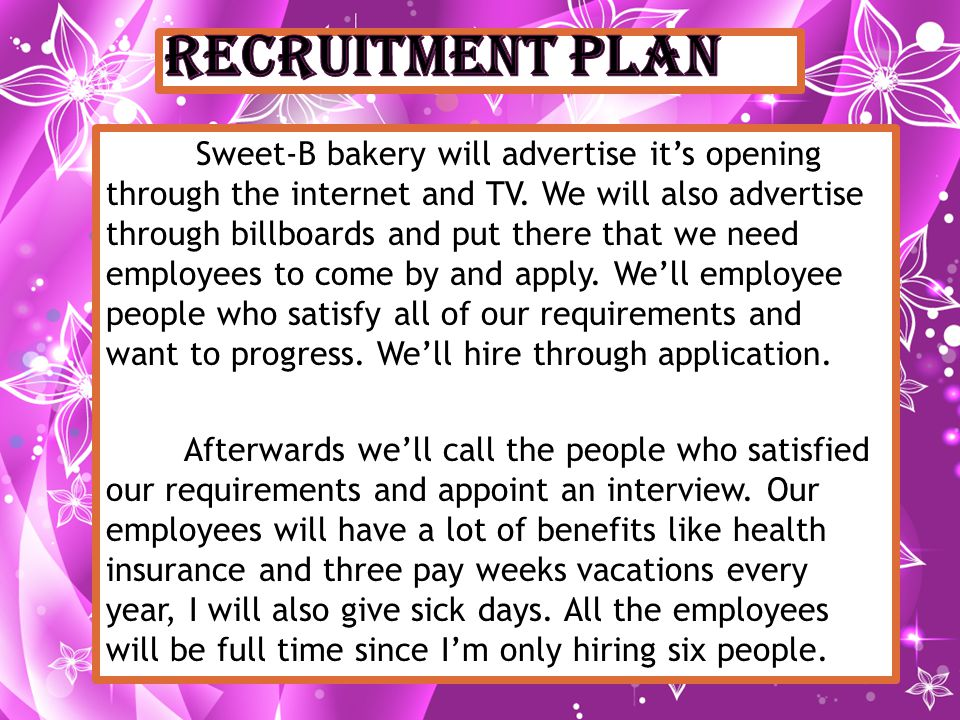 Sweet-B bakery will advertise its opening through the internet and TV. We will also advertise through billboards and put there that we need employees