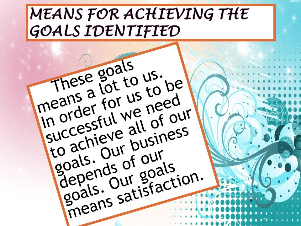 These goals means a lot to us. In order for us to be successful we need to achieve all of our goals. Our business depends of our goals. Our goals mean