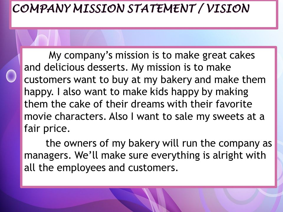 My companys mission is to make great cakes and delicious desserts. My mission is to make customers want to buy at my bakery and make them happy. I als