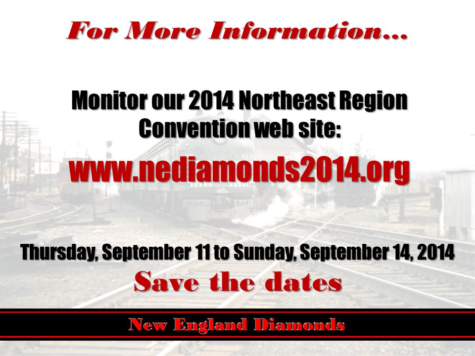 For More Information… Monitor our 2014 Northeast Region Convention web site: www.nediamonds2014.org Thursday, September 11 to Sunday, September 14, 2014 Save the dates