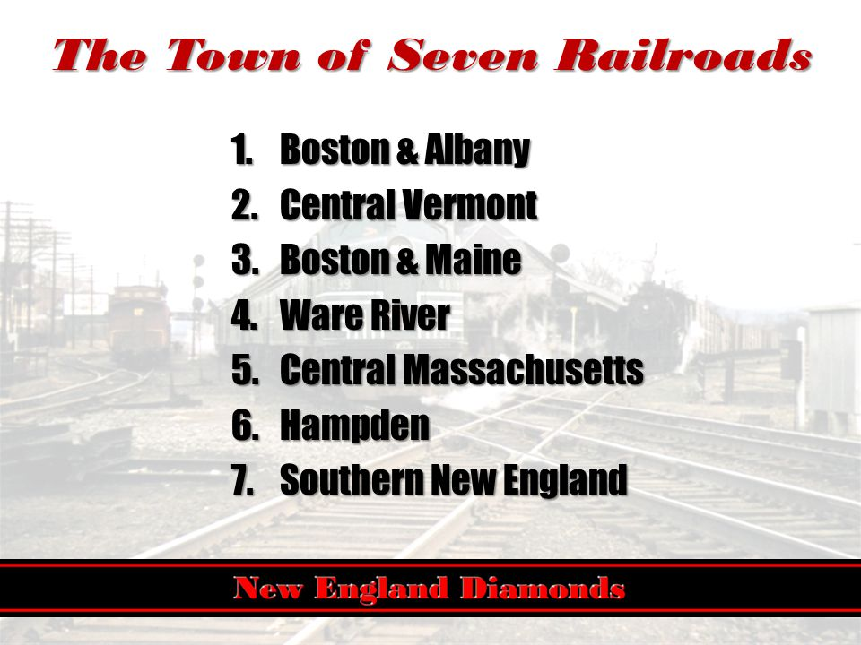 The Town of Seven Railroads 1.Boston & Albany 2.Central Vermont 3.Boston & Maine 4.Ware River 5.Central Massachusetts 6.Hampden 7.Southern New England