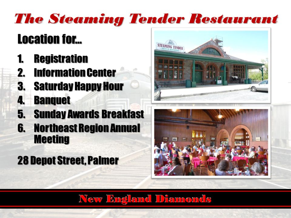 The Steaming Tender Restaurant Location for… 1.Registration 2.Information Center 3.Saturday Happy Hour 4.Banquet 5.Sunday Awards Breakfast 6.Northeast Region Annual Meeting 28 Depot Street, Palmer