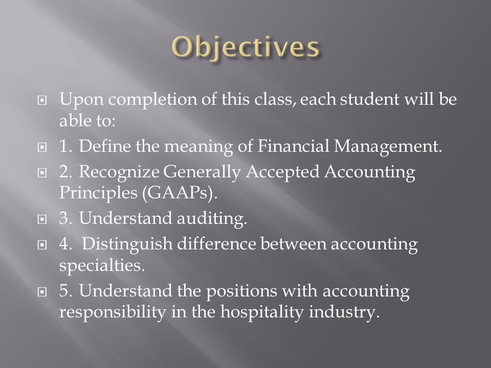 Upon completion of this class, each student will be able to: 1.Define the meaning of Financial Management. 2.Recognize Generally Accepted Accounting P