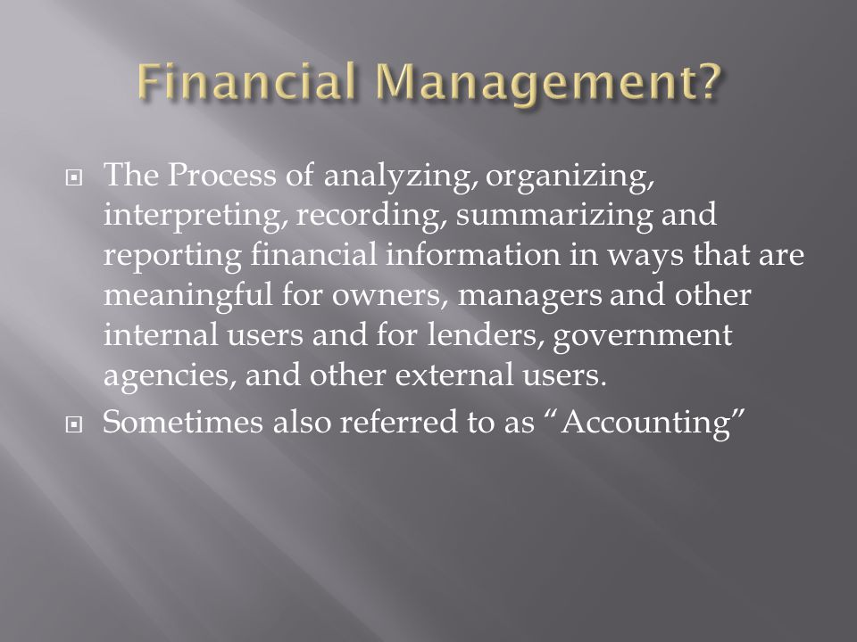 The Process of analyzing, organizing, interpreting, recording, summarizing and reporting financial information in ways that are meaningful for owners,