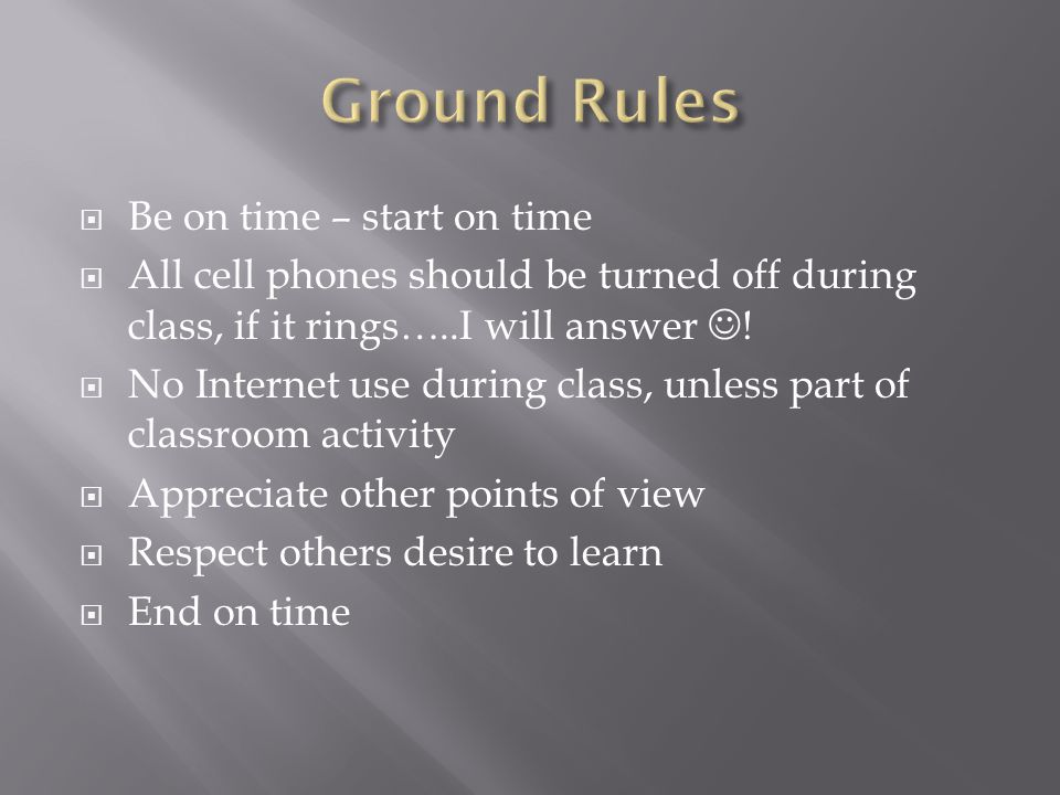 Be on time – start on time All cell phones should be turned off during class, if it rings…..I will answer ! No Internet use during class, unless part