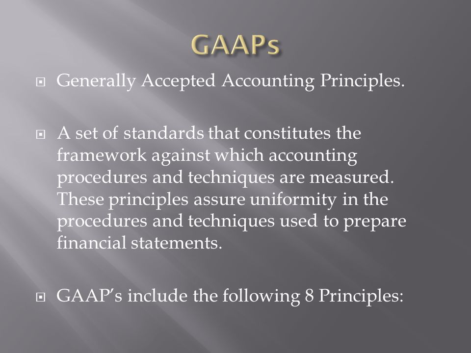 Generally Accepted Accounting Principles. A set of standards that constitutes the framework against which accounting procedures and techniques are mea
