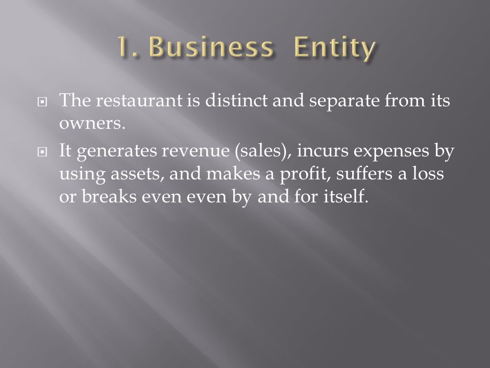 The restaurant is distinct and separate from its owners. It generates revenue (sales), incurs expenses by using assets, and makes a profit, suffers a