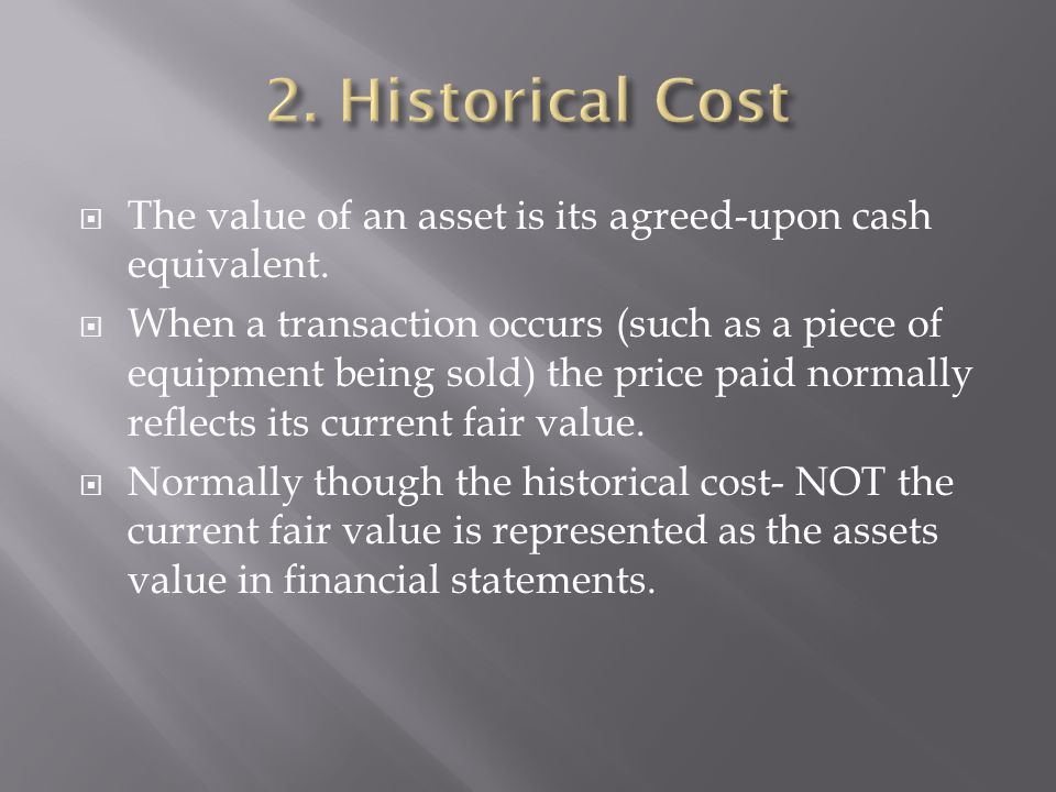 The value of an asset is its agreed-upon cash equivalent. When a transaction occurs (such as a piece of equipment being sold) the price paid normally