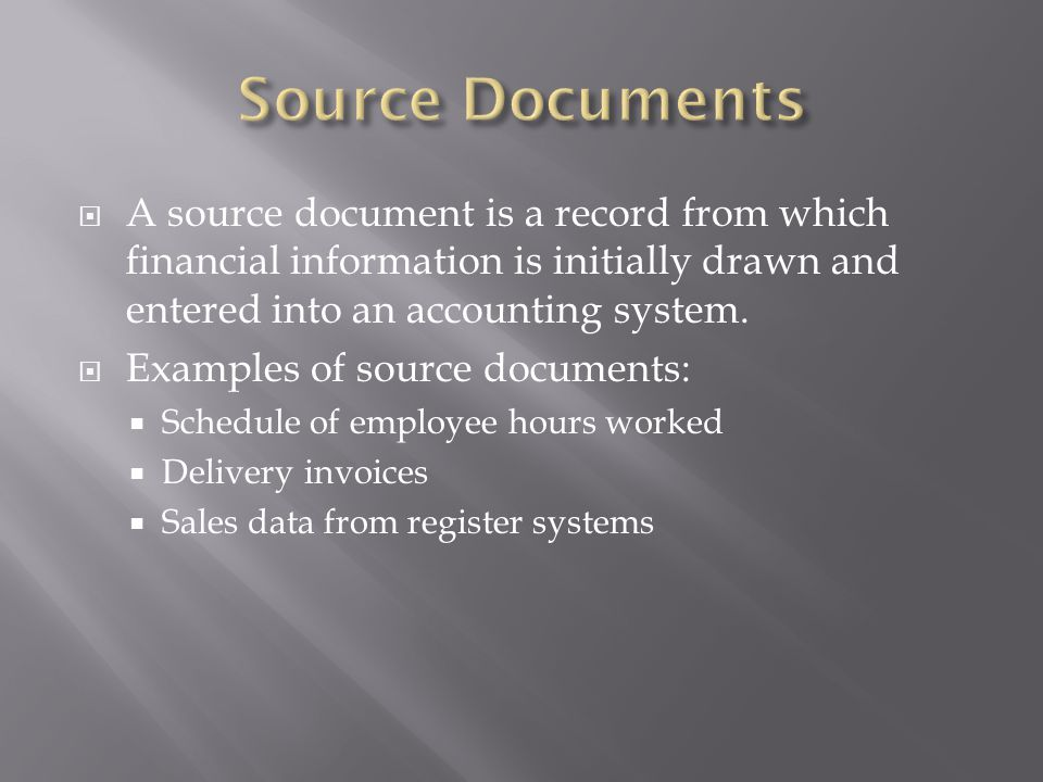 A source document is a record from which financial information is initially drawn and entered into an accounting system. Examples of source documents:
