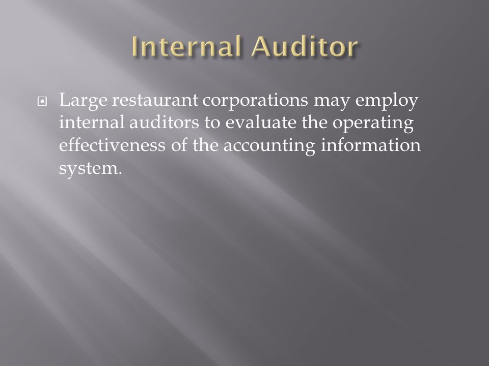 Large restaurant corporations may employ internal auditors to evaluate the operating effectiveness of the accounting information system.