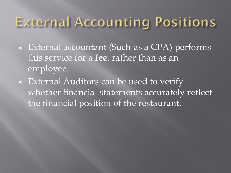 External accountant (Such as a CPA) performs this service for a fee, rather than as an employee. External Auditors can be used to verify whether finan