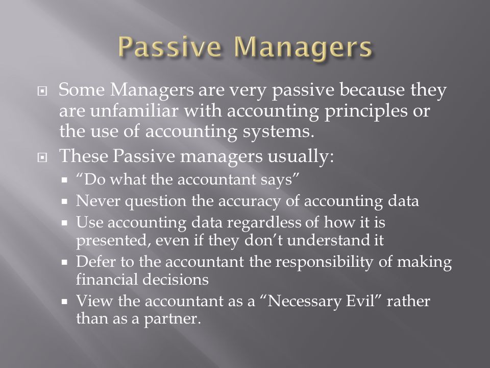 Some Managers are very passive because they are unfamiliar with accounting principles or the use of accounting systems. These Passive managers usually