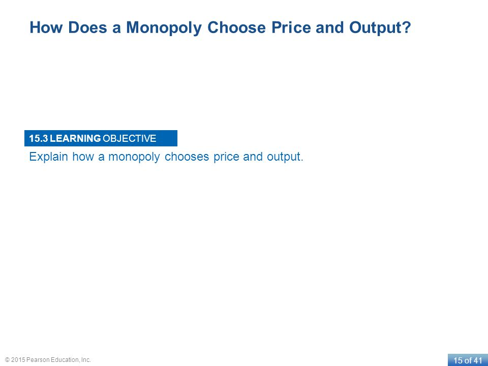 LEARNING OBJECTIVE 15 of 41 © 2015 Pearson Education, Inc. How Does a Monopoly Choose Price and Output? 15.3 Explain how a monopoly chooses price and