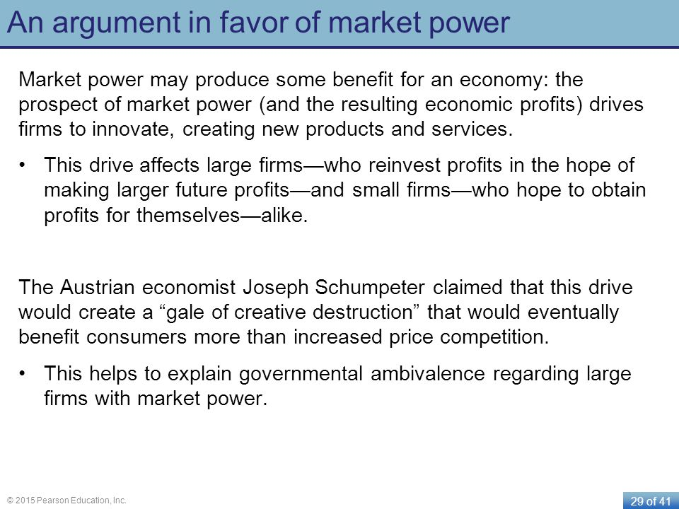 29 of 41 © 2015 Pearson Education, Inc. An argument in favor of market power Market power may produce some benefit for an economy: the prospect of mar