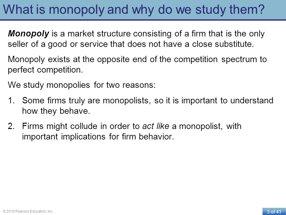 3 of 41 © 2015 Pearson Education, Inc. What is monopoly and why do we study them? Monopoly is a market structure consisting of a firm that is the only