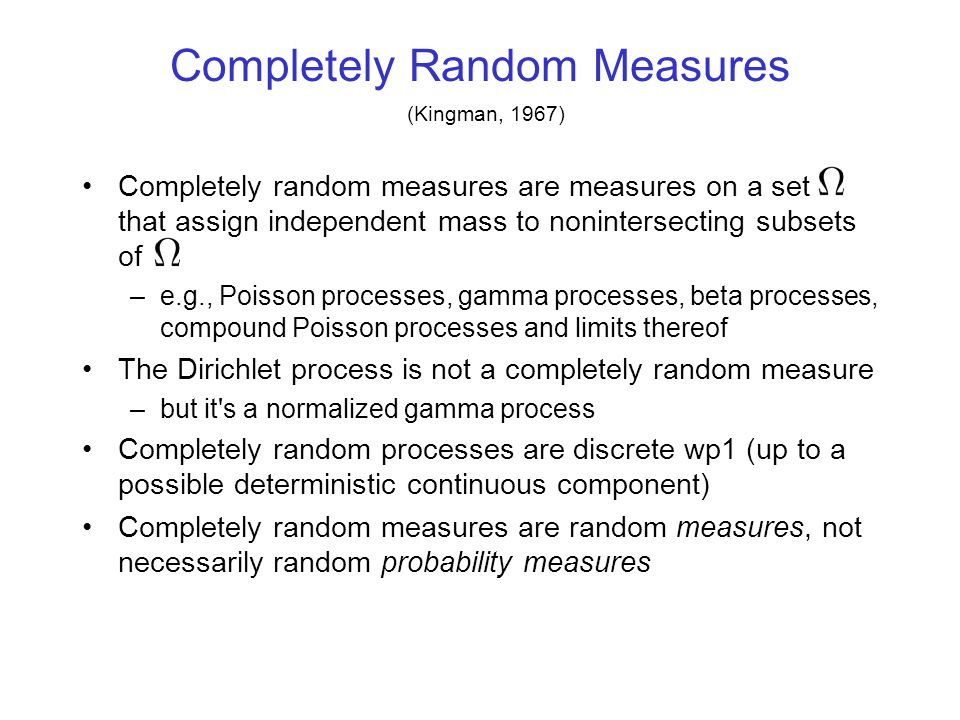 Completely Random Measures Assigns independent mass to nonintersecting subsets of (Kingman, 1967) x x x x x x x x x x x x x x x