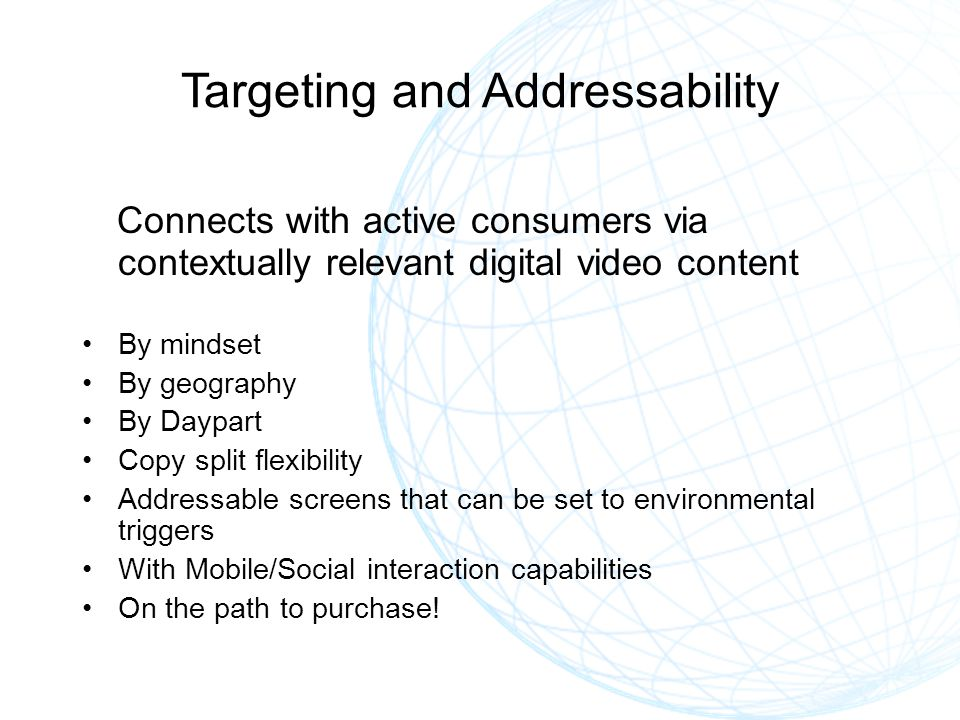 Targeting and Addressability Connects with active consumers via contextually relevant digital video content By mindset By geography By Daypart Copy split flexibility Addressable screens that can be set to environmental triggers With Mobile/Social interaction capabilities On the path to purchase!