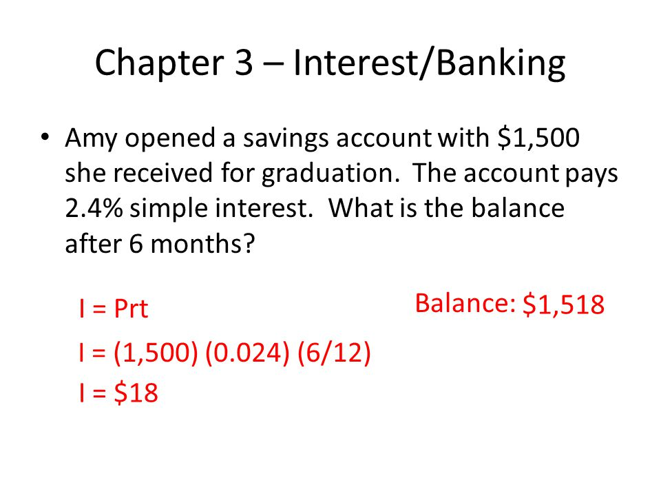 Chapter 3 – Interest/Banking Amy opened a savings account with $1,500 she received for graduation. The account pays 2.4% simple interest. What is the