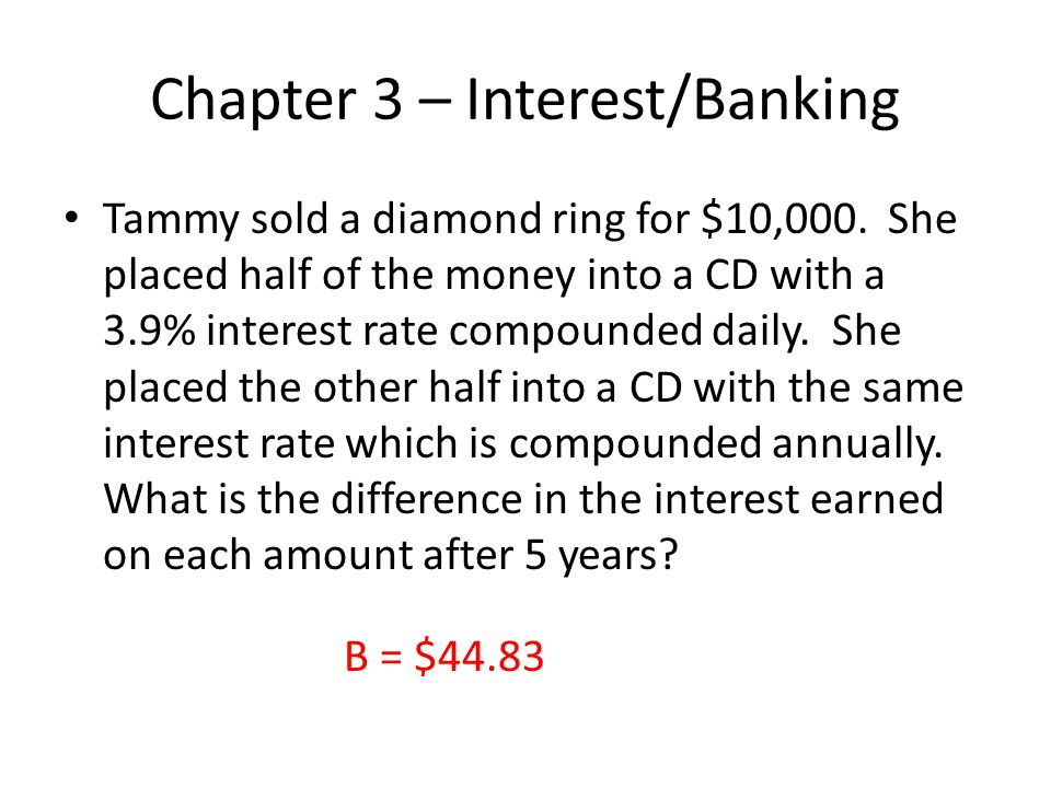 Chapter 3 – Interest/Banking Tammy sold a diamond ring for $10,000. She placed half of the money into a CD with a 3.9% interest rate compounded daily.