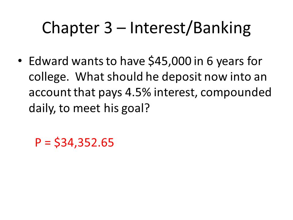 Chapter 3 – Interest/Banking Edward wants to have $45,000 in 6 years for college. What should he deposit now into an account that pays 4.5% interest,