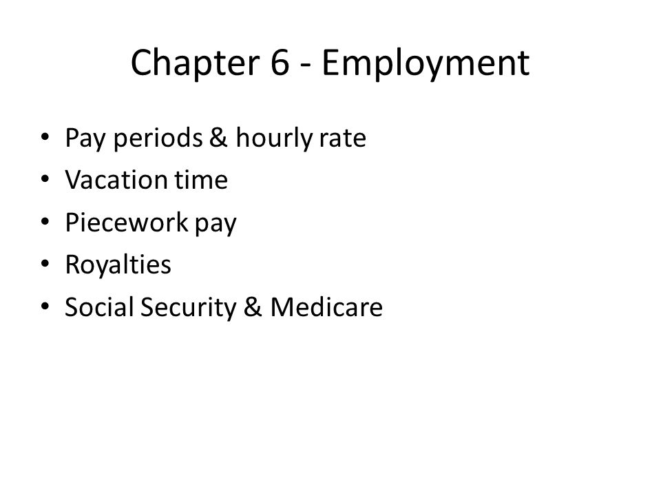 Chapter 6 - Employment Pay periods & hourly rate Vacation time Piecework pay Royalties Social Security & Medicare