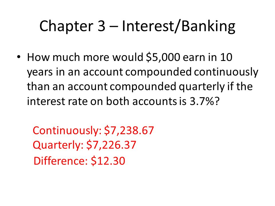 Chapter 3 – Interest/Banking How much more would $5,000 earn in 10 years in an account compounded continuously than an account compounded quarterly if