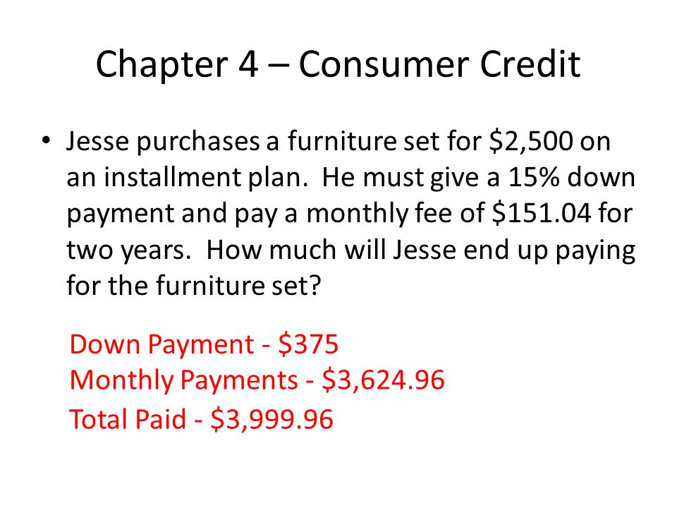 Chapter 4 – Consumer Credit Jesse purchases a furniture set for $2,500 on an installment plan. He must give a 15% down payment and pay a monthly fee o